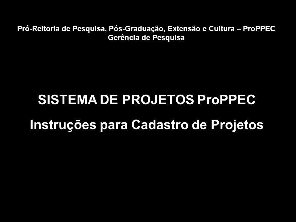 SISTEMA DE PROJETOS ProPPEC Instruções para Cadastro de Projetos Pró-Reitoria de Pesquisa, Pós-Graduação, Extensão e Cultura – ProPPEC Gerência de Pesquisa