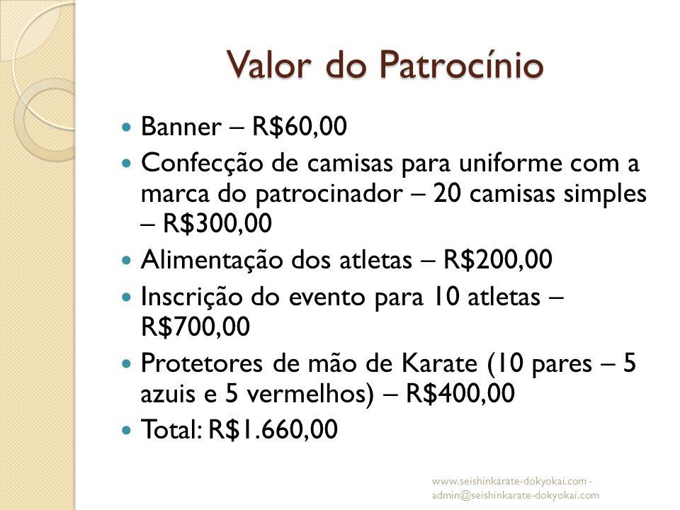 Valor do Patrocínio Banner – R$60,00 Confecção de camisas para uniforme com a marca do patrocinador – 20 camisas simples – R$300,00 Alimentação dos atletas – R$200,00 Inscrição do evento para 10 atletas – R$700,00 Protetores de mão de Karate (10 pares – 5 azuis e 5 vermelhos) – R$400,00 Total: R$1.660,00 www.seishinkarate-dokyokai.com - admin@seishinkarate-dokyokai.com