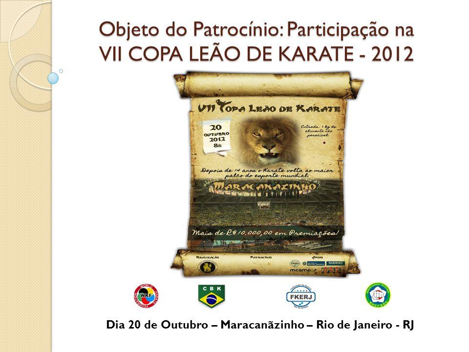 Objeto do Patrocínio: Participação na VII COPA LEÃO DE KARATE - 2012 Dia 20 de Outubro – Maracanãzinho – Rio de Janeiro - RJ