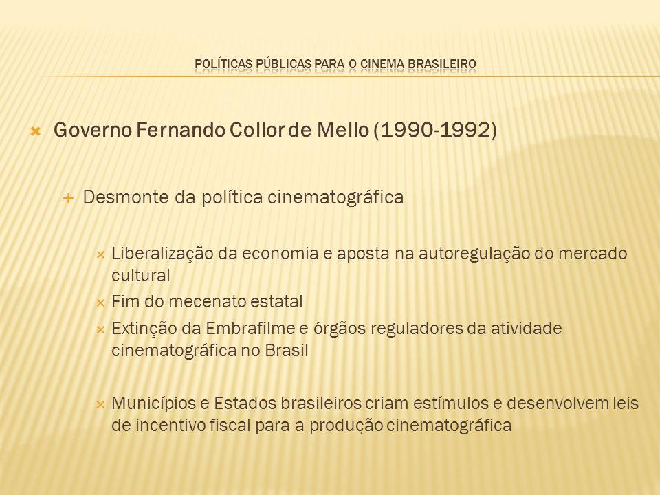Governo Fernando Collor de Mello (1990-1992) Desmonte da política cinematográfica Liberalização da economia e aposta na autoregulação do mercado cultu