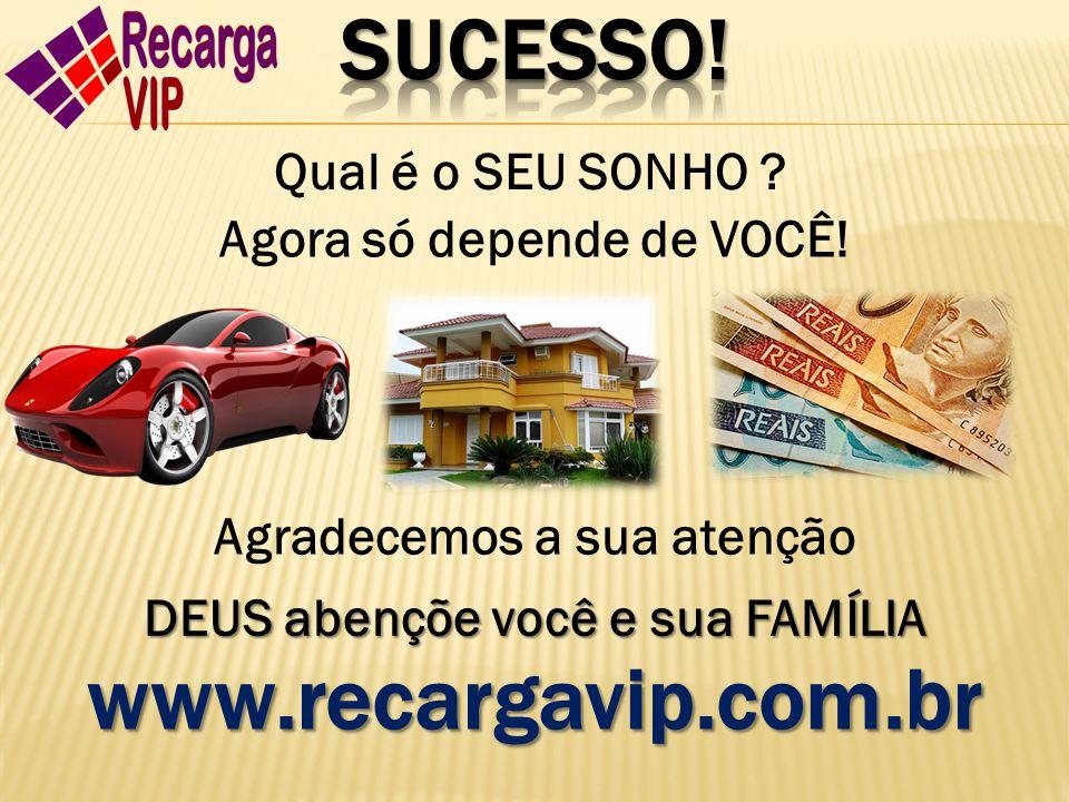 www.recargavip.com.br Agradecemos a sua atenção DEUS abençõe você e sua FAMÍLIA Qual é o SEU SONHO ? Agora só depende de VOCÊ!