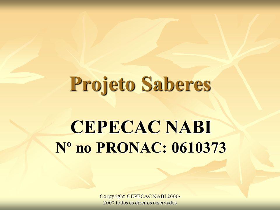 Corpyright CEPECAC NABI 2006- 2007 todos os direitos reservados Projeto Saberes CEPECAC NABI Nº no PRONAC: 0610373