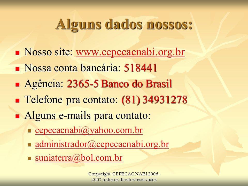 Corpyright CEPECAC NABI 2006- 2007 todos os direitos reservados Alguns dados nossos: Nosso site: www.cepecacnabi.org.br Nosso site: www.cepecacnabi.org.brwww.cepecacnabi.org.br Nossa conta bancária: 518441 Nossa conta bancária: 518441 Agência: 2365-5 Banco do Brasil Agência: 2365-5 Banco do Brasil Telefone pra contato: (81) 34931278 Telefone pra contato: (81) 34931278 Alguns e-mails para contato: Alguns e-mails para contato: cepecacnabi@yahoo.com.br cepecacnabi@yahoo.com.br cepecacnabi@yahoo.com.br administrador@cepecacnabi.org.br administrador@cepecacnabi.org.br administrador@cepecacnabi.org.br suniaterra@bol.com.br suniaterra@bol.com.br suniaterra@bol.com.br