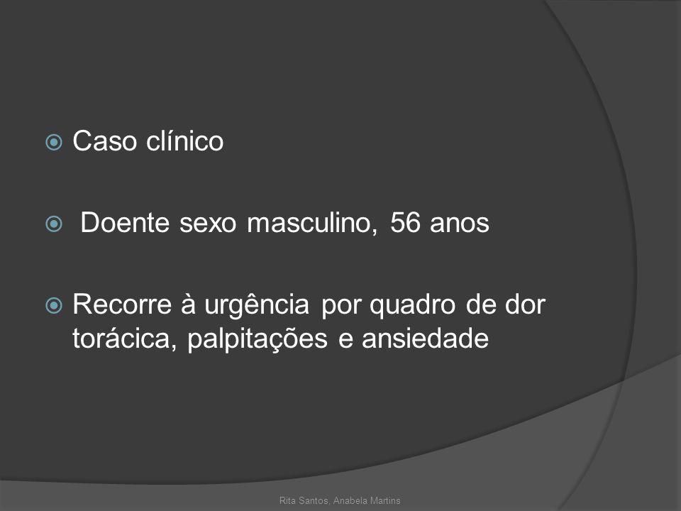 Caso clínico Doente sexo masculino, 56 anos Recorre à urgência por quadro de dor torácica, palpitações e ansiedade Rita Santos, Anabela Martins