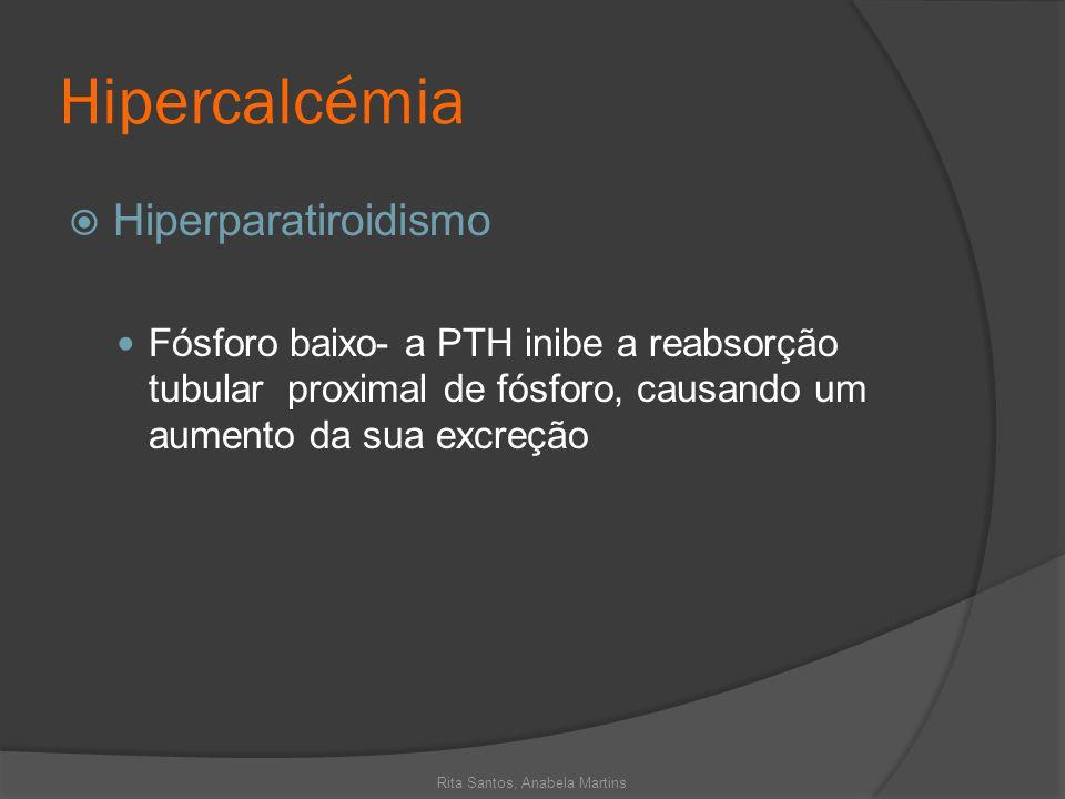 Hipercalcémia Hiperparatiroidismo Fósforo baixo- a PTH inibe a reabsorção tubular proximal de fósforo, causando um aumento da sua excreção Rita Santos
