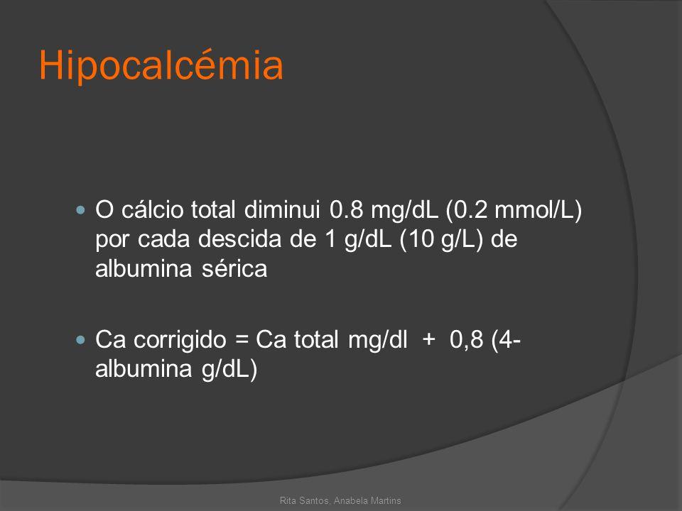 Hipocalcémia O cálcio total diminui 0.8 mg/dL (0.2 mmol/L) por cada descida de 1 g/dL (10 g/L) de albumina sérica Ca corrigido = Ca total mg/dl + 0,8