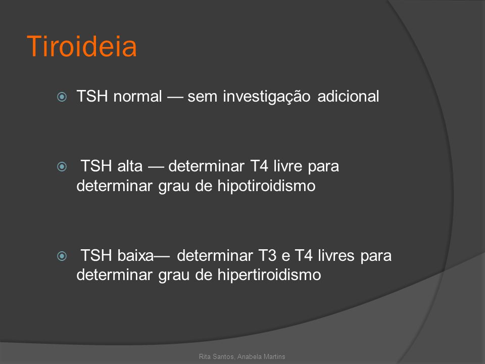 Tiroideia TSH normal sem investigação adicional TSH alta determinar T4 livre para determinar grau de hipotiroidismo TSH baixa determinar T3 e T4 livre