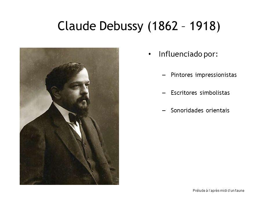 Claude Debussy (1862 – 1918) Influenciado por: – Pintores impressionistas – Escritores simbolistas – Sonoridades orientais Prélude à laprès midi dun f