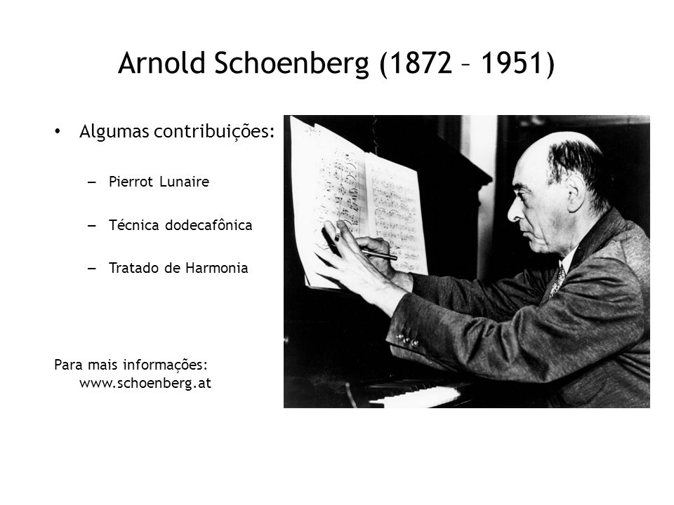 Arnold Schoenberg (1872 – 1951) Algumas contribuições: – Pierrot Lunaire – Técnica dodecafônica – Tratado de Harmonia Para mais informações: www.schoe