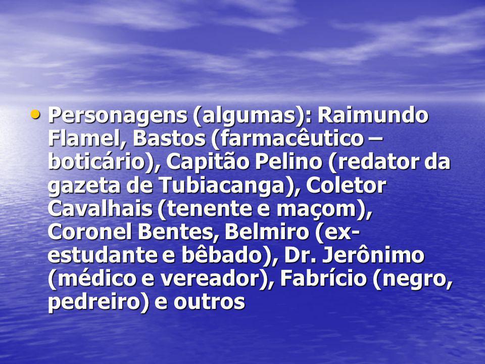 Personagens (algumas): Raimundo Flamel, Bastos (farmacêutico – boticário), Capitão Pelino (redator da gazeta de Tubiacanga), Coletor Cavalhais (tenent