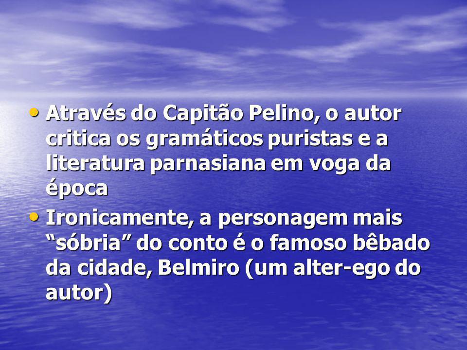 Através do Capitão Pelino, o autor critica os gramáticos puristas e a literatura parnasiana em voga da época Através do Capitão Pelino, o autor critic