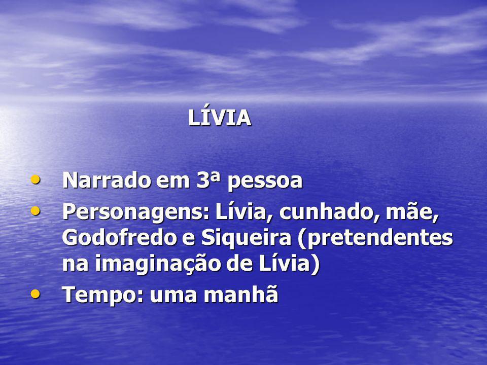 LÍVIA LÍVIA Narrado em 3ª pessoa Narrado em 3ª pessoa Personagens: Lívia, cunhado, mãe, Godofredo e Siqueira (pretendentes na imaginação de Lívia) Per