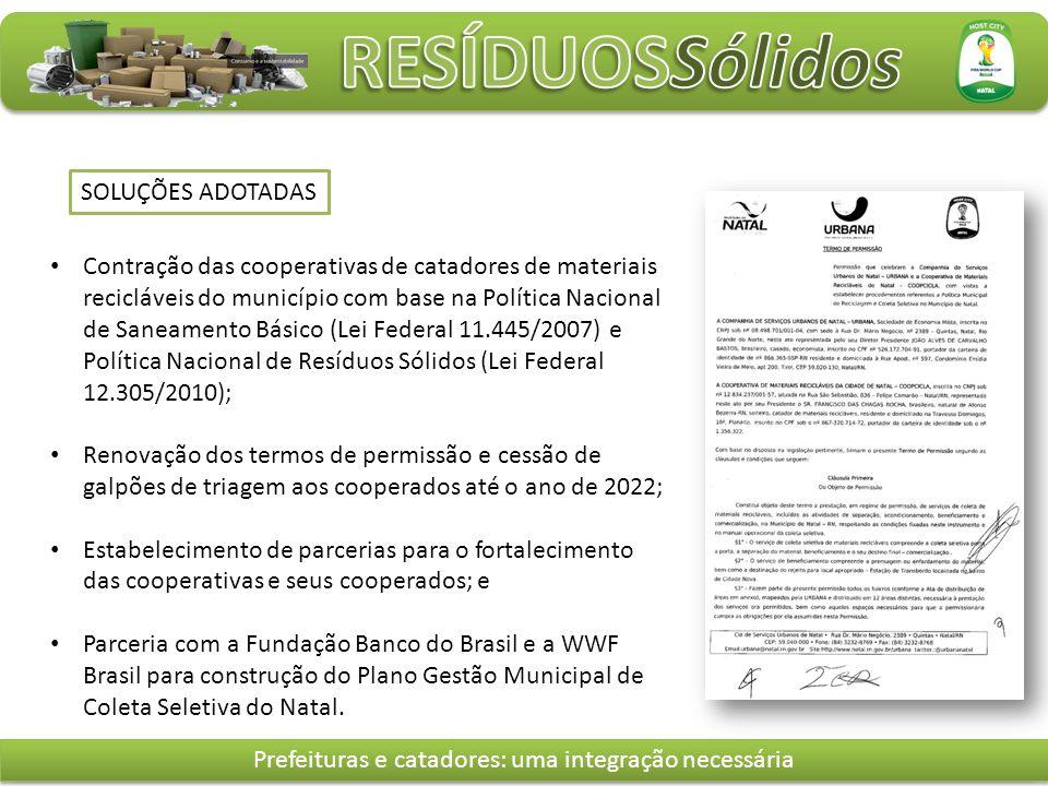 Contração das cooperativas de catadores de materiais recicláveis do município com base na Política Nacional de Saneamento Básico (Lei Federal 11.445/2007) e Política Nacional de Resíduos Sólidos (Lei Federal 12.305/2010); Renovação dos termos de permissão e cessão de galpões de triagem aos cooperados até o ano de 2022; Estabelecimento de parcerias para o fortalecimento das cooperativas e seus cooperados; e Parceria com a Fundação Banco do Brasil e a WWF Brasil para construção do Plano Gestão Municipal de Coleta Seletiva do Natal.