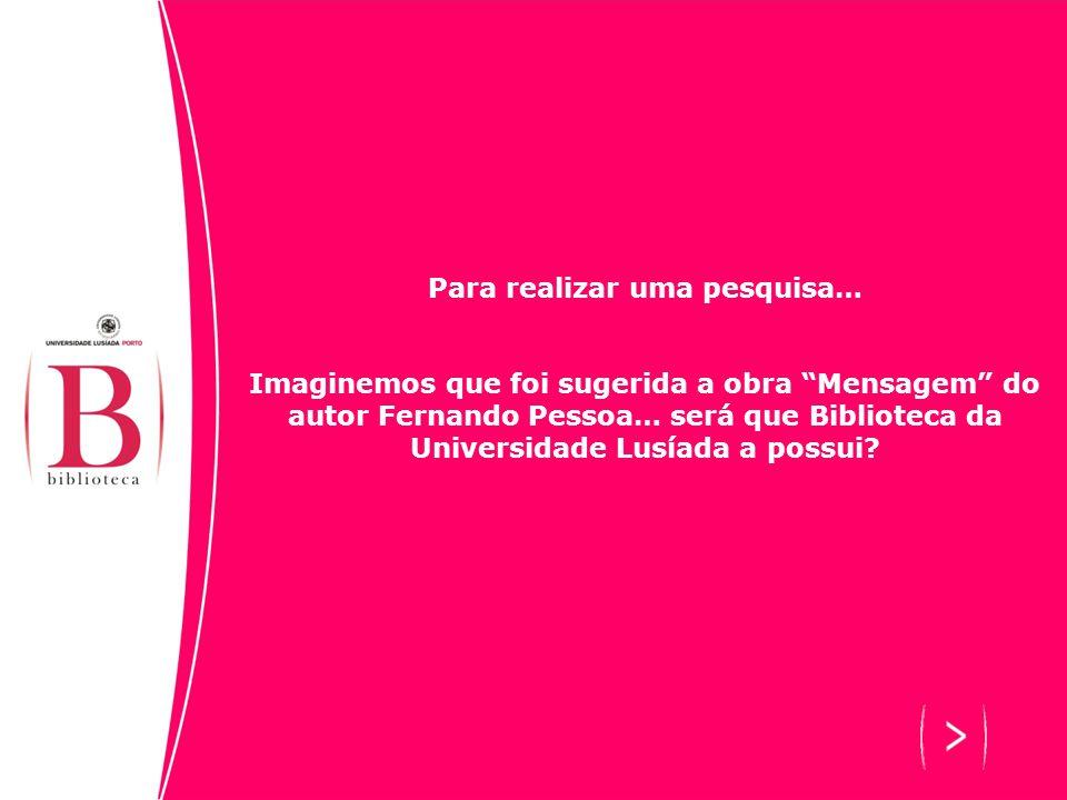 Para realizar uma pesquisa… Imaginemos que foi sugerida a obra Mensagem do autor Fernando Pessoa… será que Biblioteca da Universidade Lusíada a possui