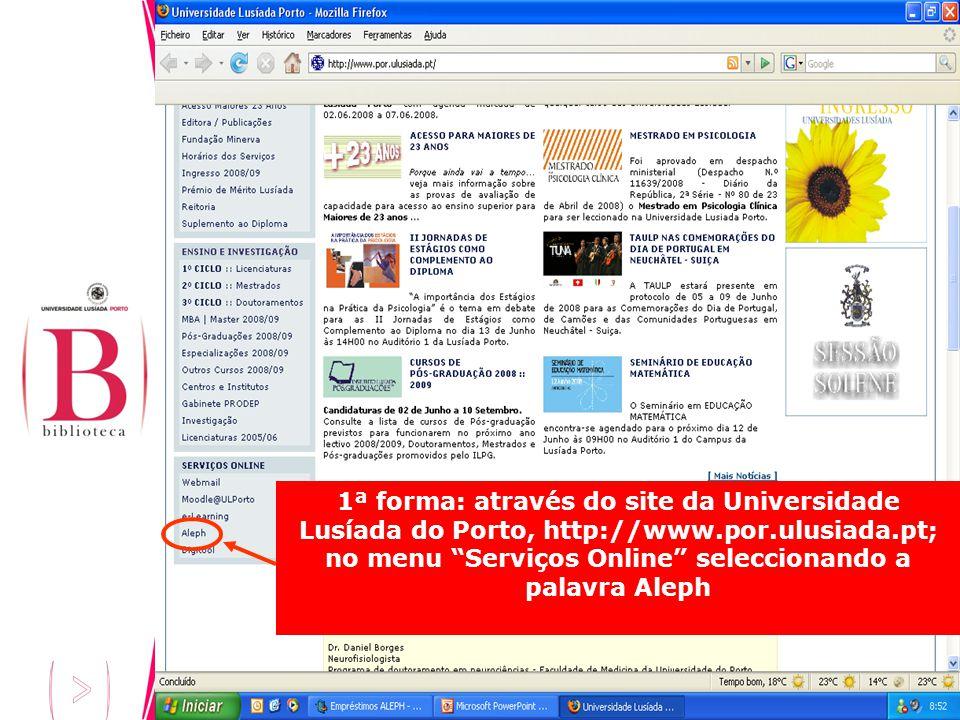 1ª forma: através do site da Universidade Lusíada do Porto, http://www.por.ulusiada.pt; no menu Serviços Online seleccionando a palavra Aleph