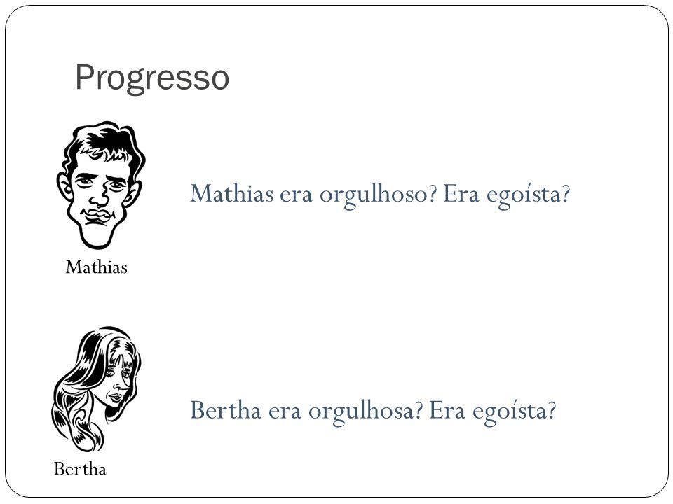 Progresso Mathias Bertha Mathias era orgulhoso? Era egoísta? Bertha era orgulhosa? Era egoísta?