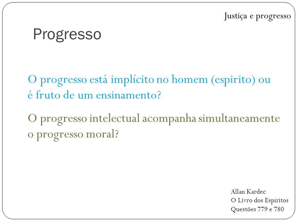 Progresso O progresso está implícito no homem (espirito) ou é fruto de um ensinamento? Justiça e progresso Allan Kardec O Livro dos Espíritos Questões