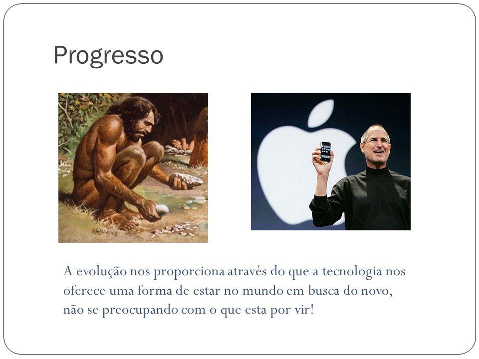 Progresso A evolução nos proporciona através do que a tecnologia nos oferece uma forma de estar no mundo em busca do novo, não se preocupando com o qu