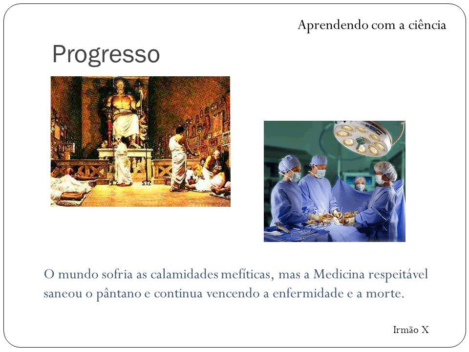 Progresso O mundo sofria as calamidades mefíticas, mas a Medicina respeitável saneou o pântano e continua vencendo a enfermidade e a morte. Aprendendo