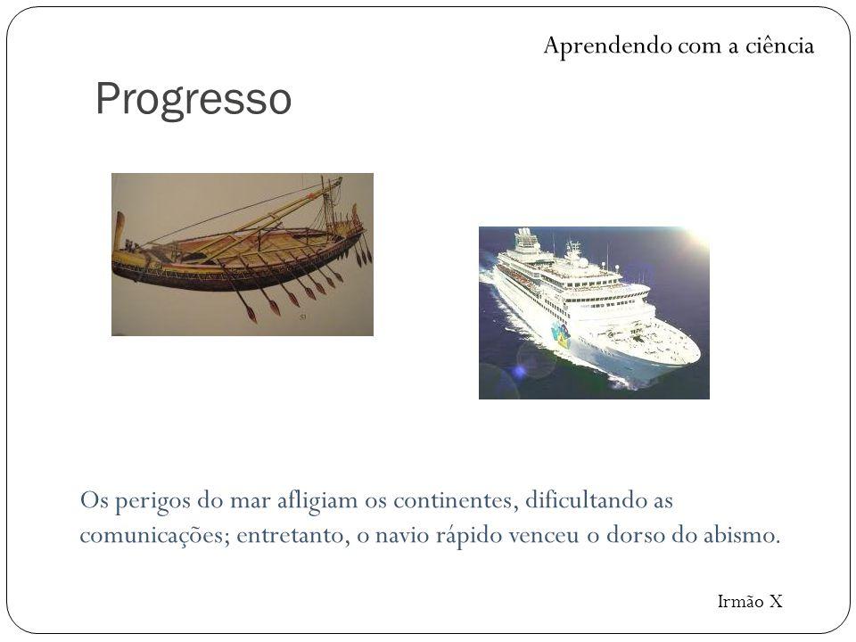 Progresso Os perigos do mar afligiam os continentes, dificultando as comunicações; entretanto, o navio rápido venceu o dorso do abismo. Aprendendo com