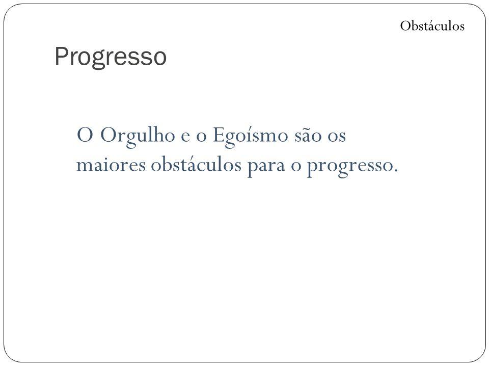 Progresso O Orgulho e o Egoísmo são os maiores obstáculos para o progresso. Obstáculos