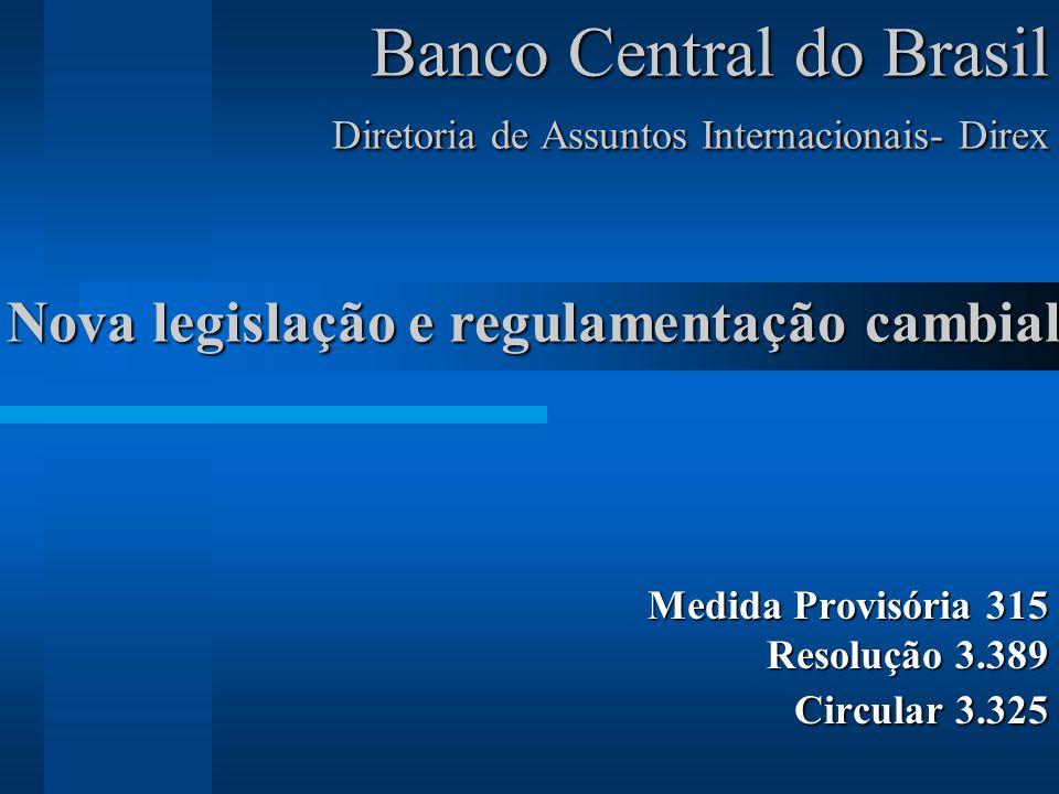 Banco Central do Brasil Diretoria de Assuntos Internacionais- Direx Medida Provisória 315 Resolução 3.389 Circular 3.325 Nova legislação e regulamentação cambial