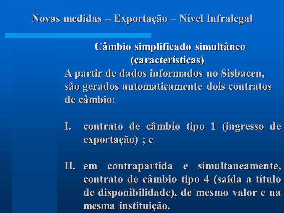 Câmbio simplificado simultâneo (características) (características) A partir de dados informados no Sisbacen, são gerados automaticamente dois contratos de câmbio: I.contrato de câmbio tipo 1 (ingresso de exportação) ; e II.em contrapartida e simultaneamente, contrato de câmbio tipo 4 (saída a título de disponibilidade), de mesmo valor e na mesma instituição.