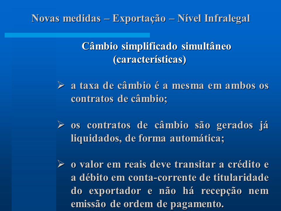 Câmbio simplificado simultâneo (características) (características) a taxa de câmbio é a mesma em ambos os contratos de câmbio; a taxa de câmbio é a mesma em ambos os contratos de câmbio; os contratos de câmbio são gerados já liquidados, de forma automática; os contratos de câmbio são gerados já liquidados, de forma automática; o valor em reais deve transitar a crédito e a débito em conta-corrente de titularidade do exportador e não há recepção nem emissão de ordem de pagamento.