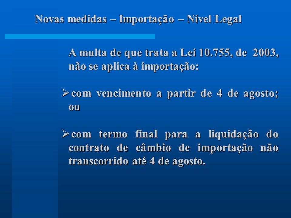 A multa de que trata a Lei 10.755, de 2003, não se aplica à importação: com vencimento a partir de 4 de agosto; ou com vencimento a partir de 4 de agosto; ou com termo final para a liquidação do contrato de câmbio de importação não transcorrido até 4 de agosto.