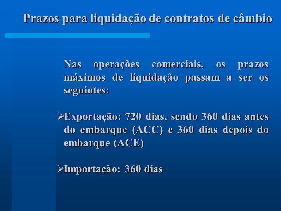 Nas operações comerciais, os prazos máximos de liquidação passam a ser os seguintes: Exportação: 720 dias, sendo 360 dias antes do embarque (ACC) e 360 dias depois do embarque (ACE) Exportação: 720 dias, sendo 360 dias antes do embarque (ACC) e 360 dias depois do embarque (ACE) Importação: 360 dias Importação: 360 dias Prazos para liquidação de contratos de câmbio