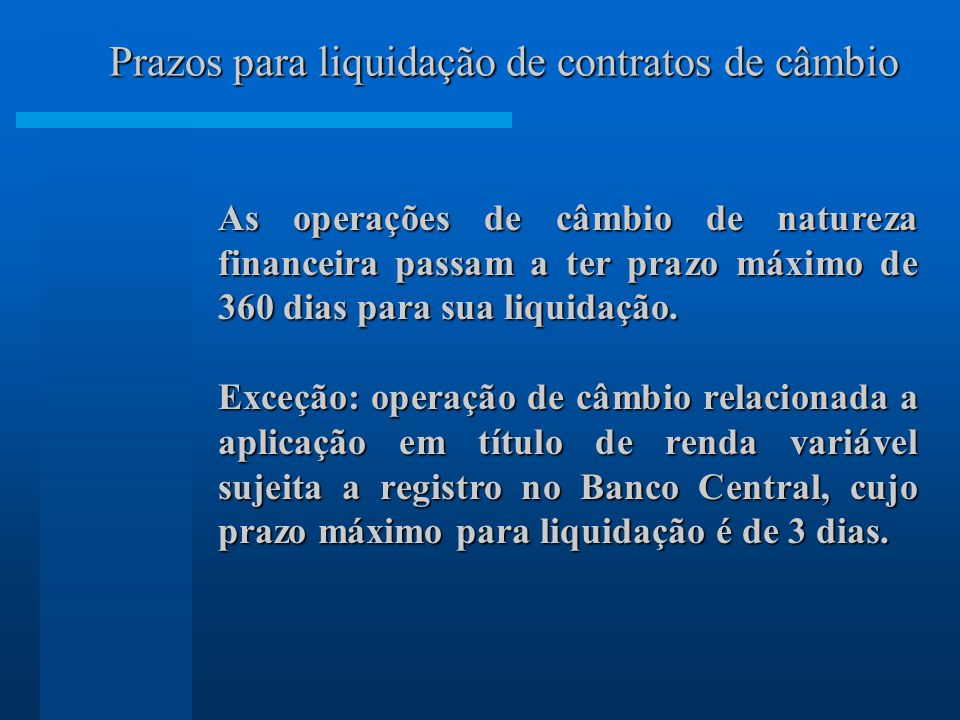 As operações de câmbio de natureza financeira passam a ter prazo máximo de 360 dias para sua liquidação. Exceção: operação de câmbio relacionada a apl