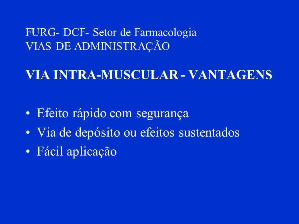 FURG- DCF- Setor de Farmacologia VIAS DE ADMINISTRAÇÃO VIA INTRA-MUSCULAR - VANTAGENS Efeito rápido com segurança Via de depósito ou efeitos sustentad
