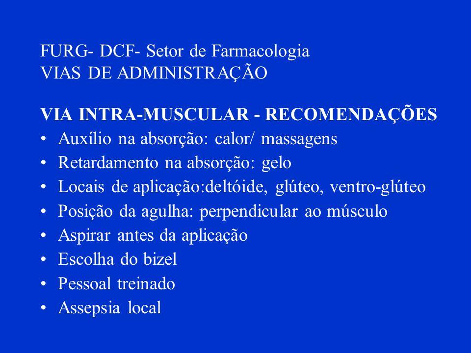FURG- DCF- Setor de Farmacologia VIAS DE ADMINISTRAÇÃO VIA INTRA-MUSCULAR - RECOMENDAÇÕES Auxílio na absorção: calor/ massagens Retardamento na absorç