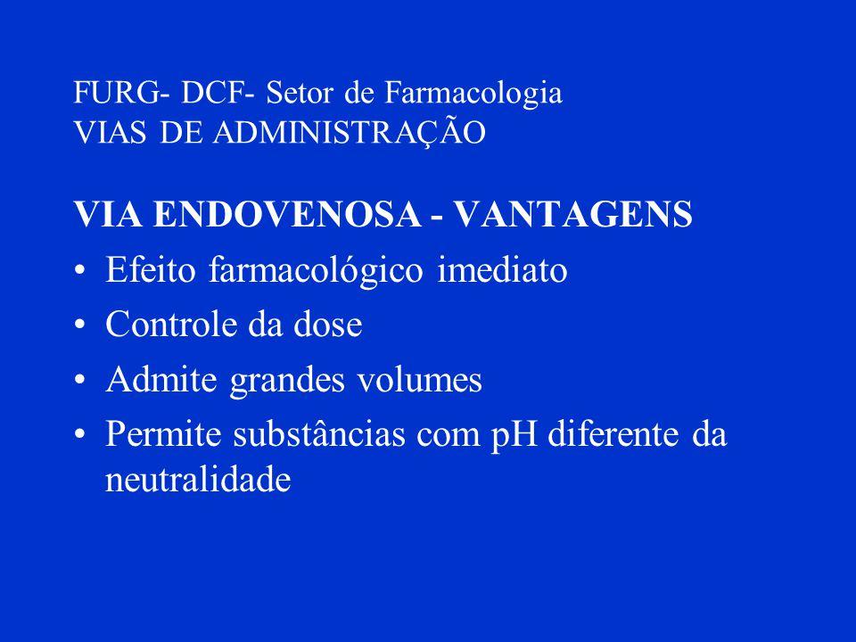 FURG- DCF- Setor de Farmacologia VIAS DE ADMINISTRAÇÃO VIA ENDOVENOSA - VANTAGENS Efeito farmacológico imediato Controle da dose Admite grandes volume