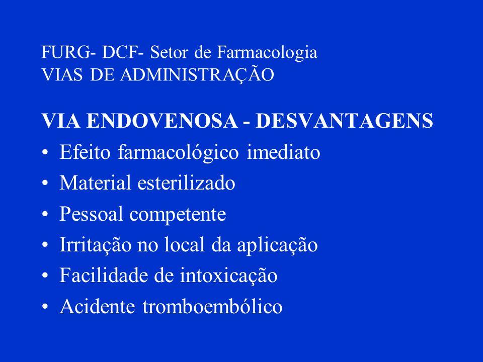 FURG- DCF- Setor de Farmacologia VIAS DE ADMINISTRAÇÃO VIA ENDOVENOSA - DESVANTAGENS Efeito farmacológico imediato Material esterilizado Pessoal compe