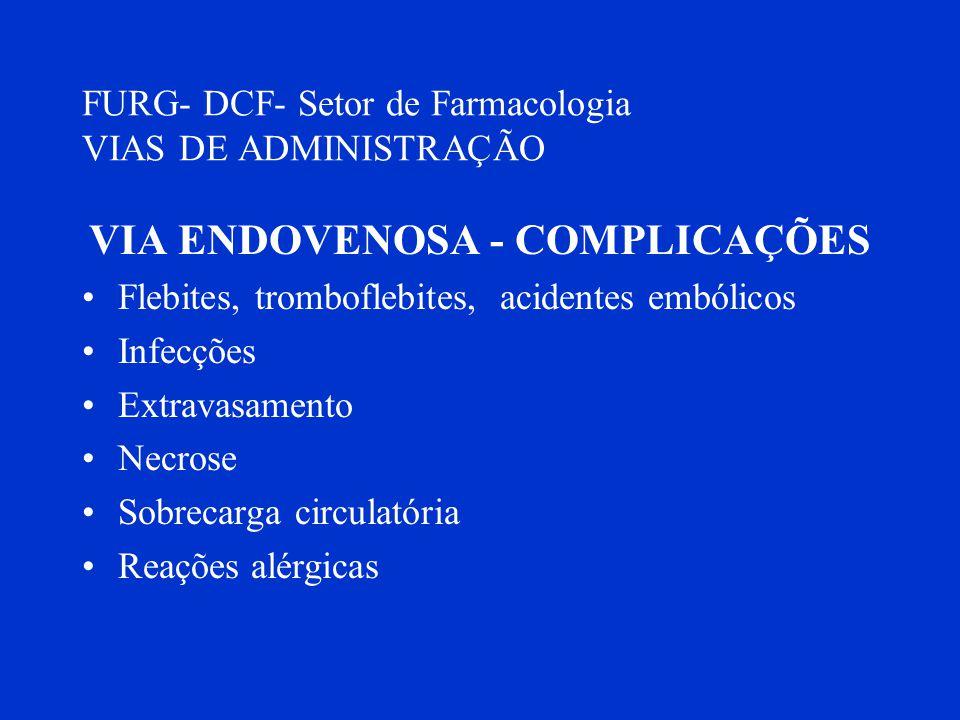 FURG- DCF- Setor de Farmacologia VIAS DE ADMINISTRAÇÃO VIA ENDOVENOSA - COMPLICAÇÕES Flebites, tromboflebites, acidentes embólicos Infecções Extravasa