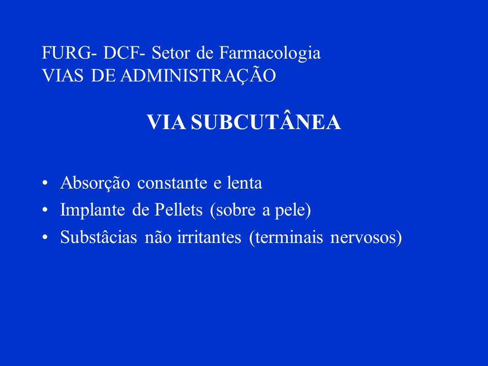 FURG- DCF- Setor de Farmacologia VIAS DE ADMINISTRAÇÃO VIA SUBCUTÂNEA Absorção constante e lenta Implante de Pellets (sobre a pele) Substâcias não irr