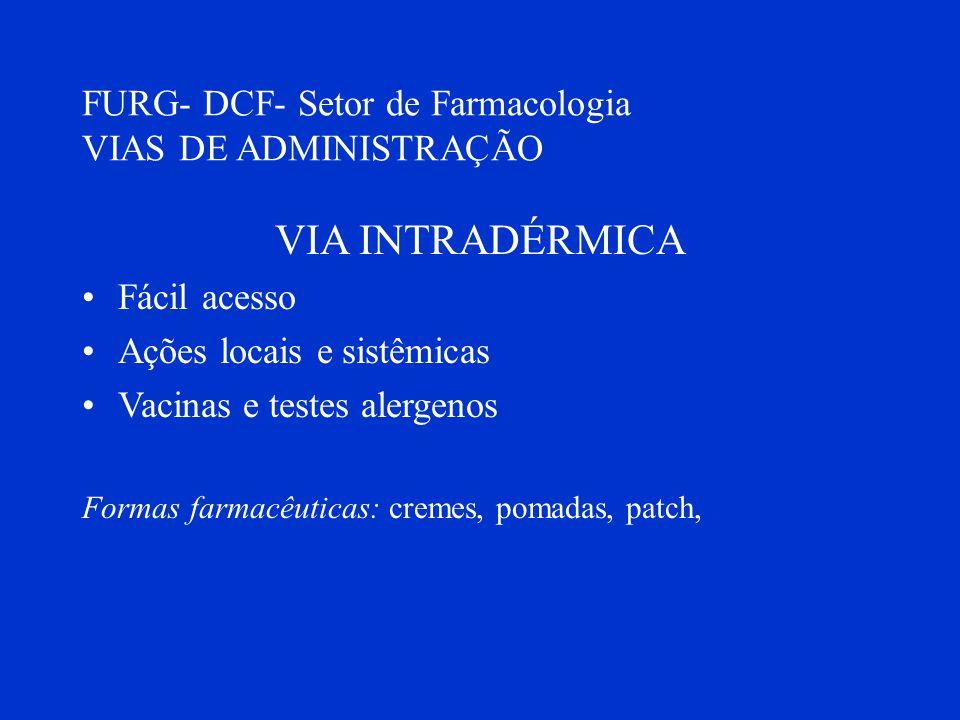 FURG- DCF- Setor de Farmacologia VIAS DE ADMINISTRAÇÃO VIA INTRADÉRMICA Fácil acesso Ações locais e sistêmicas Vacinas e testes alergenos Formas farma