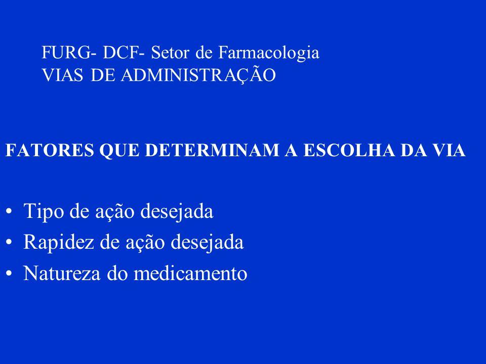 FURG- DCF- Setor de Farmacologia VIAS DE ADMINISTRAÇÃO FATORES QUE DETERMINAM A ESCOLHA DA VIA Tipo de ação desejada Rapidez de ação desejada Natureza
