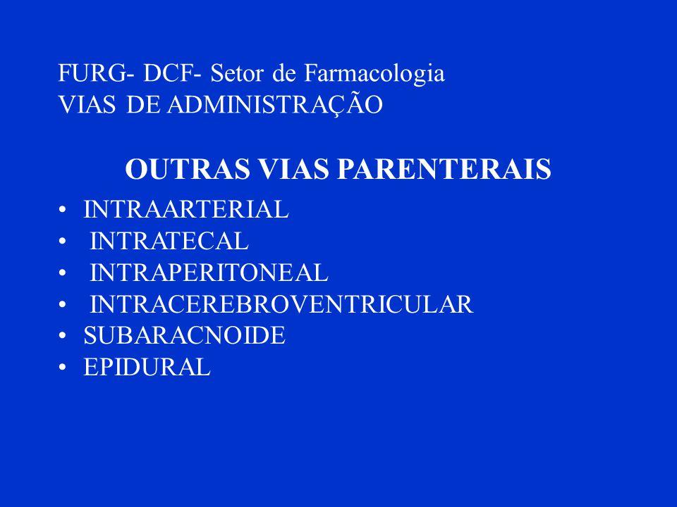 FURG- DCF- Setor de Farmacologia VIAS DE ADMINISTRAÇÃO OUTRAS VIAS PARENTERAIS INTRAARTERIAL INTRATECAL INTRAPERITONEAL INTRACEREBROVENTRICULAR SUBARA