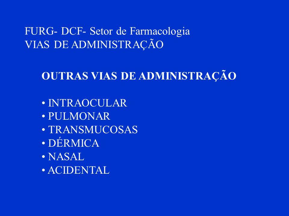 FURG- DCF- Setor de Farmacologia VIAS DE ADMINISTRAÇÃO OUTRAS VIAS DE ADMINISTRAÇÃO INTRAOCULAR PULMONAR TRANSMUCOSAS DÉRMICA NASAL ACIDENTAL