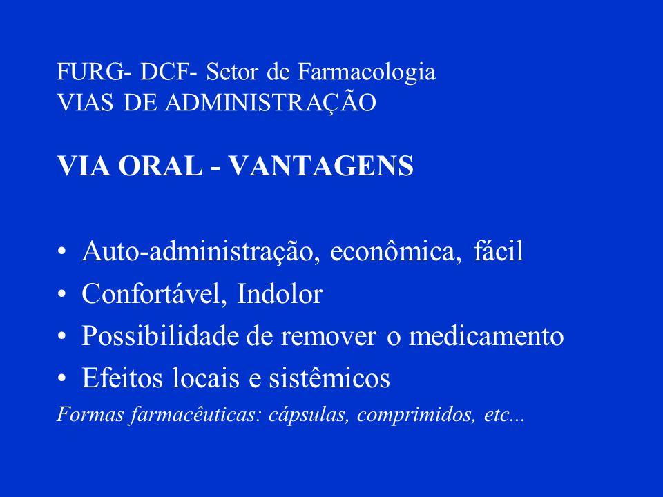FURG- DCF- Setor de Farmacologia VIAS DE ADMINISTRAÇÃO VIA ORAL - VANTAGENS Auto-administração, econômica, fácil Confortável, Indolor Possibilidade de
