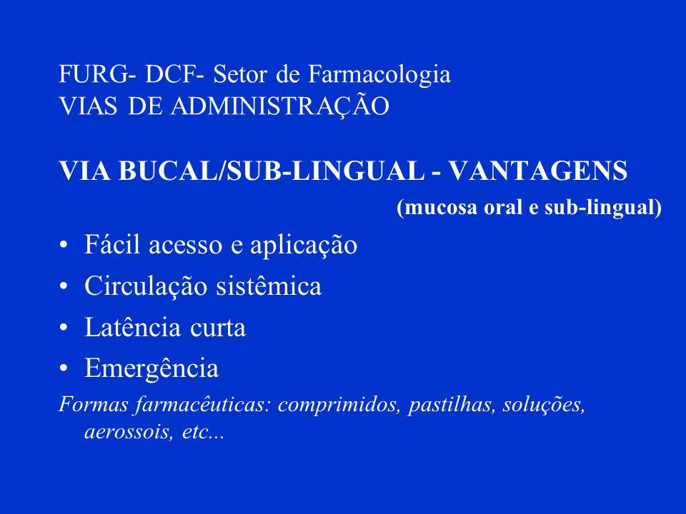 FURG- DCF- Setor de Farmacologia VIAS DE ADMINISTRAÇÃO VIA BUCAL/SUB-LINGUAL - VANTAGENS (mucosa oral e sub-lingual) Fácil acesso e aplicação Circulaç