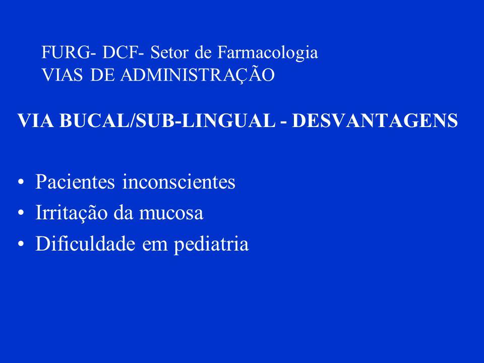 FURG- DCF- Setor de Farmacologia VIAS DE ADMINISTRAÇÃO VIA BUCAL/SUB-LINGUAL - DESVANTAGENS Pacientes inconscientes Irritação da mucosa Dificuldade em