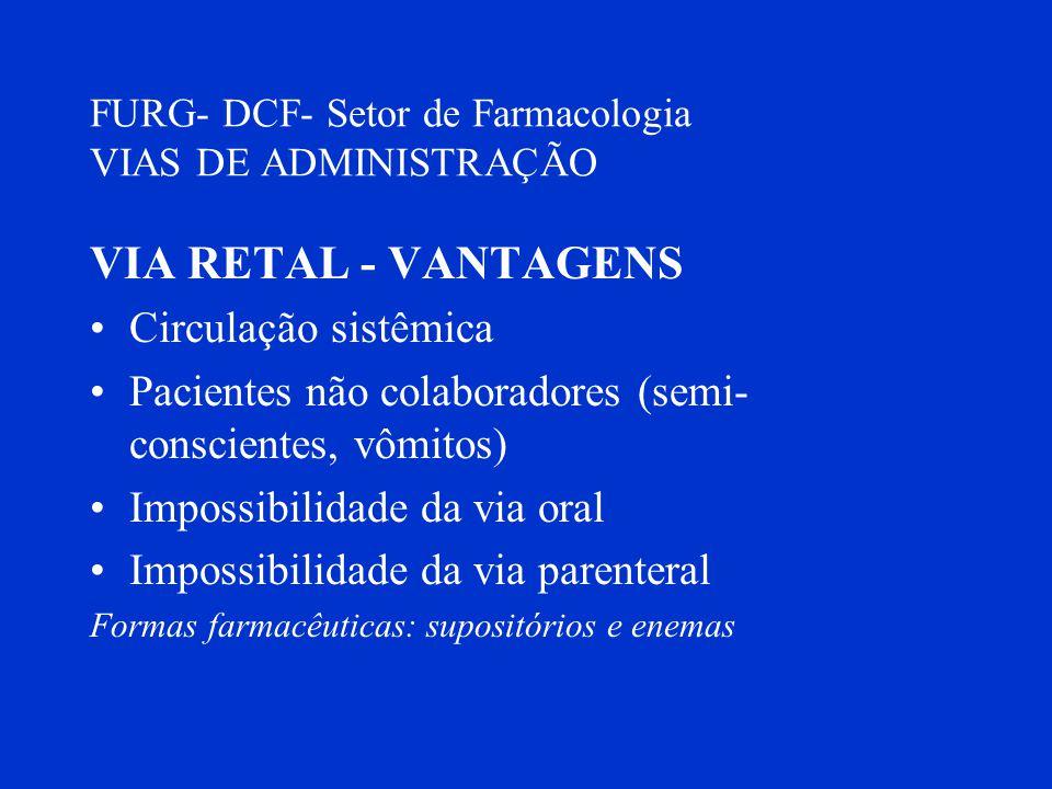 FURG- DCF- Setor de Farmacologia VIAS DE ADMINISTRAÇÃO VIA RETAL - VANTAGENS Circulação sistêmica Pacientes não colaboradores (semi- conscientes, vômi