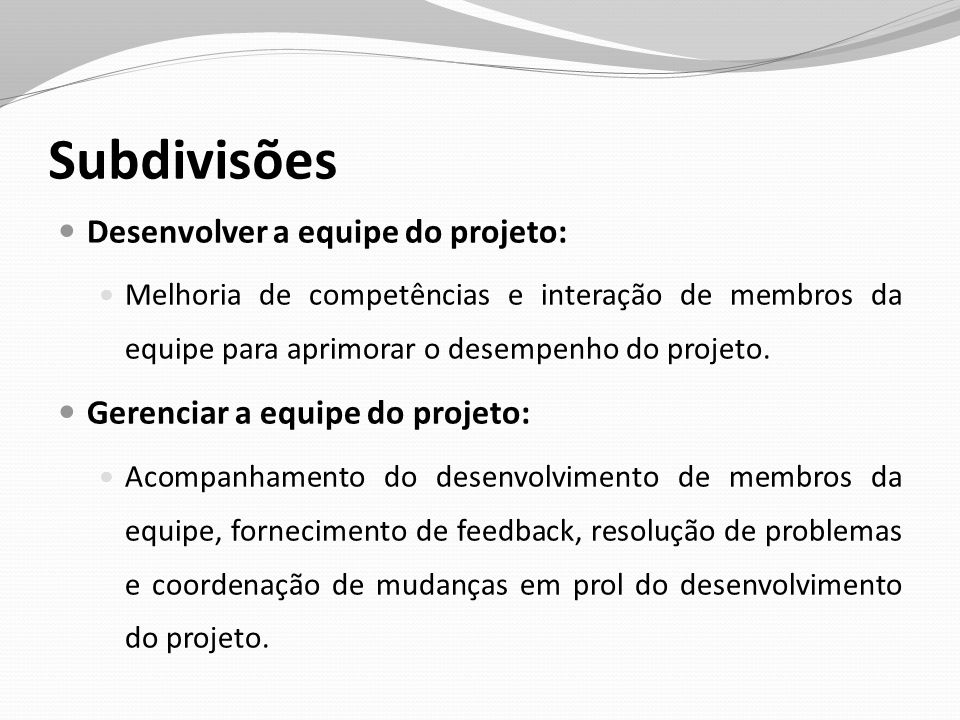 Subdivisões Desenvolver a equipe do projeto: Melhoria de competências e interação de membros da equipe para aprimorar o desempenho do projeto. Gerenci