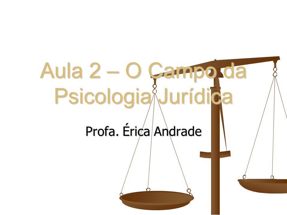 Aula 2 – O Campo da Psicologia Jurídica Profa. Érica Andrade