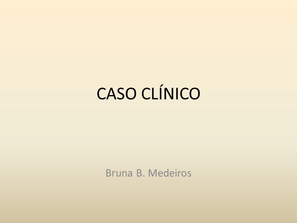 CASO CLÍNICO Bruna B. Medeiros