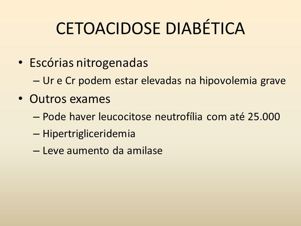 CETOACIDOSE DIABÉTICA Escórias nitrogenadas – Ur e Cr podem estar elevadas na hipovolemia grave Outros exames – Pode haver leucocitose neutrofília com até 25.000 – Hipertrigliceridemia – Leve aumento da amilase