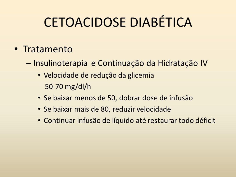 CETOACIDOSE DIABÉTICA Tratamento – Insulinoterapia e Continuação da Hidratação IV Velocidade de redução da glicemia 50-70 mg/dl/h Se baixar menos de 50, dobrar dose de infusão Se baixar mais de 80, reduzir velocidade Continuar infusão de líquido até restaurar todo déficit